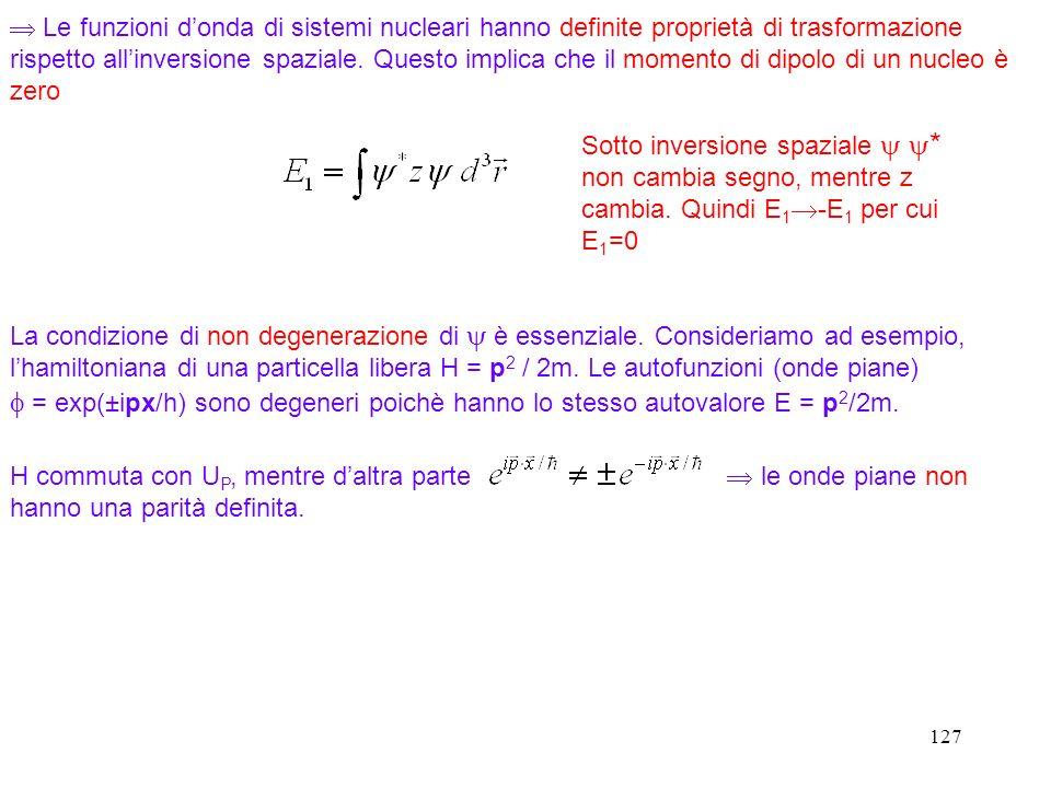 127 Le funzioni donda di sistemi nucleari hanno definite proprietà di trasformazione rispetto allinversione spaziale. Questo implica che il momento di