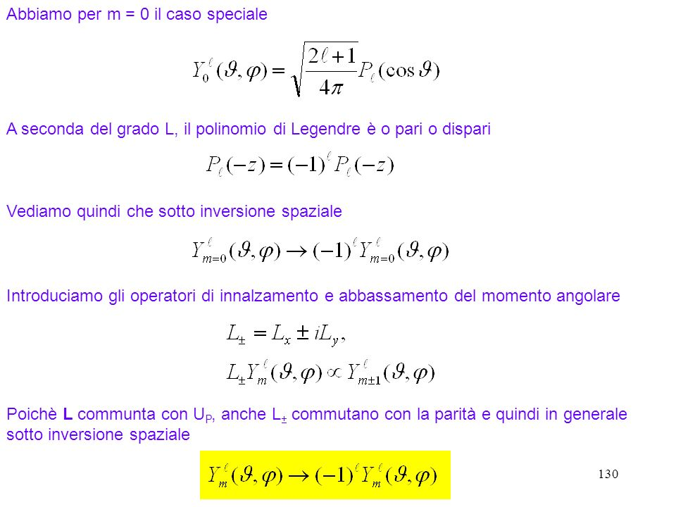 130 Abbiamo per m = 0 il caso speciale A seconda del grado L, il polinomio di Legendre è o pari o dispari Vediamo quindi che sotto inversione spaziale