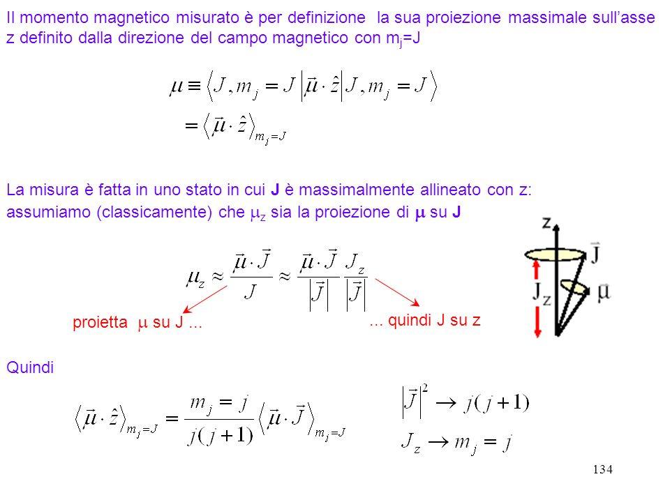 134 La misura è fatta in uno stato in cui J è massimalmente allineato con z: assumiamo (classicamente) che z sia la proiezione di su J Il momento magn