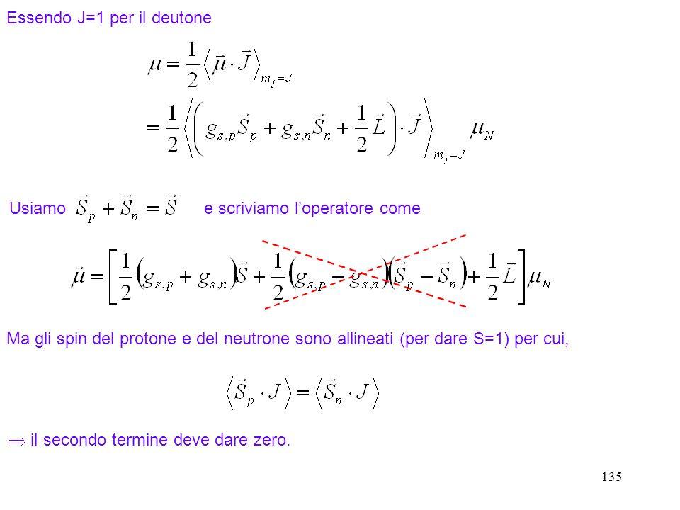135 Essendo J=1 per il deutone Usiamo e scriviamo loperatore come Ma gli spin del protone e del neutrone sono allineati (per dare S=1) per cui, il sec