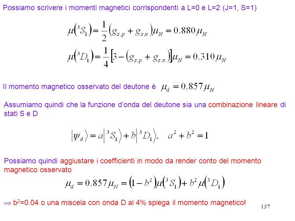 137 Possiamo scrivere i momenti magnetici corrispondenti a L=0 e L=2 (J=1, S=1) Il momento magnetico osservato del deutone è Assumiamo quindi che la f