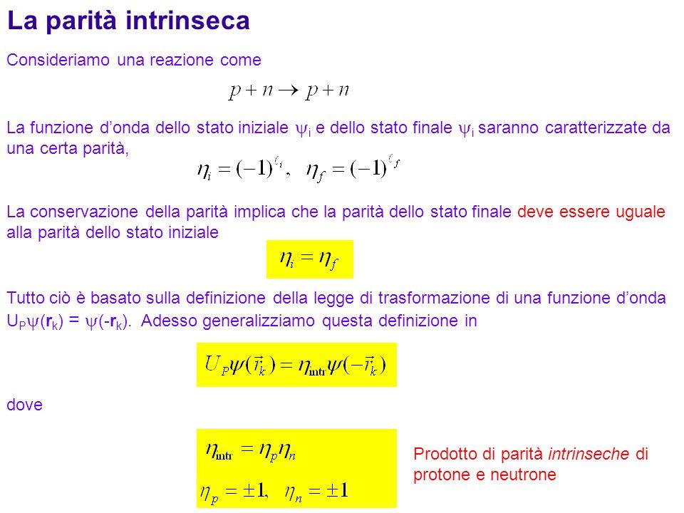 170 Consideriamo una reazione come La parità intrinseca La funzione donda dello stato iniziale i e dello stato finale i saranno caratterizzate da una