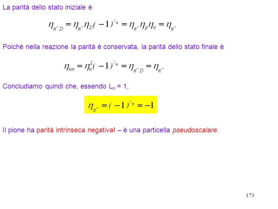 173 Poichè nella reazione la parità è conservata, la parità dello stato finale è Concludiamo quindi che, essendo L n = 1, Il pione ha parità intrinsec