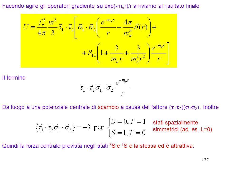 177 Facendo agire gli operatori gradiente su exp(-m r)/r arriviamo al risultato finale stati spazialmente simmetrici (ad. es. L=0) Il termine Dà luogo