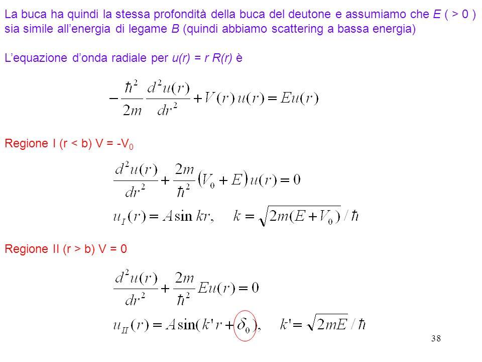 38 Lequazione donda radiale per u(r) = r R(r) è Regione I (r < b) V = -V 0 Regione II (r > b) V = 0 La buca ha quindi la stessa profondità della buca