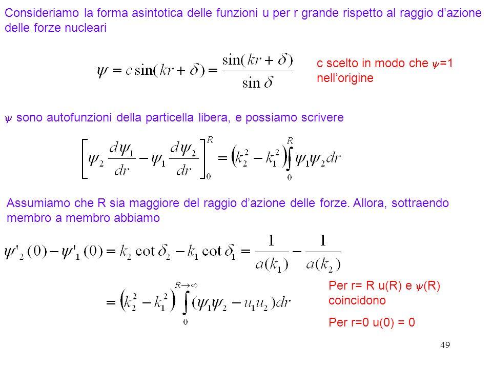 49 Consideriamo la forma asintotica delle funzioni u per r grande rispetto al raggio dazione delle forze nucleari c scelto in modo che =1 nellorigine