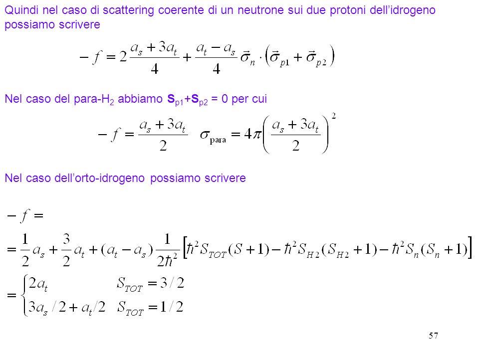 57 Quindi nel caso di scattering coerente di un neutrone sui due protoni dellidrogeno possiamo scrivere Nel caso del para-H 2 abbiamo S p1 +S p2 = 0 p