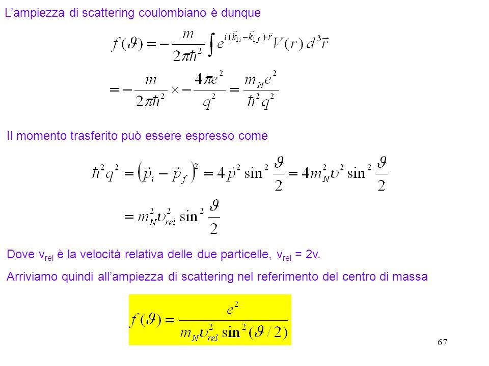 67 Lampiezza di scattering coulombiano è dunque Il momento trasferito può essere espresso come Dove v rel è la velocità relativa delle due particelle,