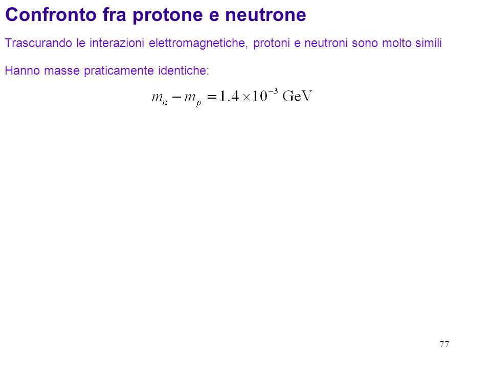 77 Confronto fra protone e neutrone Trascurando le interazioni elettromagnetiche, protoni e neutroni sono molto simili Hanno masse praticamente identi