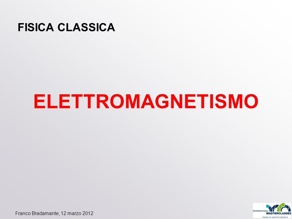 Franco Bradamante, 12 marzo 2012 ELETTROMAGNETISMO FISICA CLASSICA