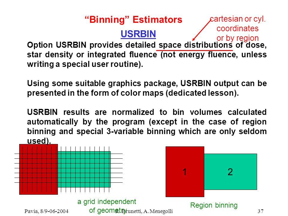 Pavia, 8/9-06-2004R. Brunetti, A. Menegolli37 USRBIN Option USRBIN provides detailed space distributions of dose, star density or integrated fluence (