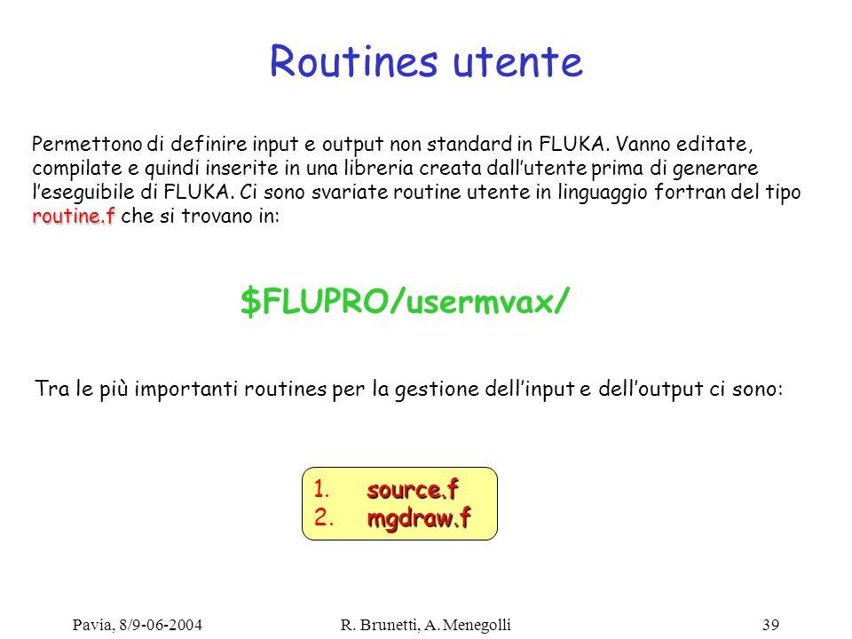 Pavia, 8/9-06-2004R. Brunetti, A. Menegolli39 Routines utente routine.f Permettono di definire input e output non standard in FLUKA. Vanno editate, co