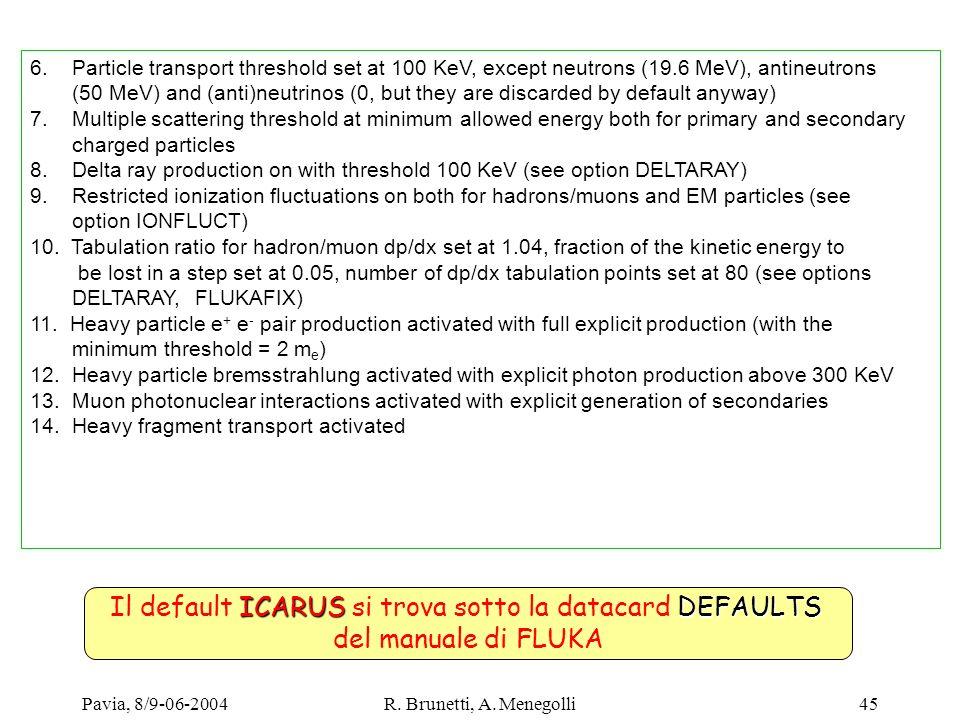 Pavia, 8/9-06-2004R. Brunetti, A. Menegolli45 ICARUSDEFAULTS Il default ICARUS si trova sotto la datacard DEFAULTS del manuale di FLUKA 6. Particle tr