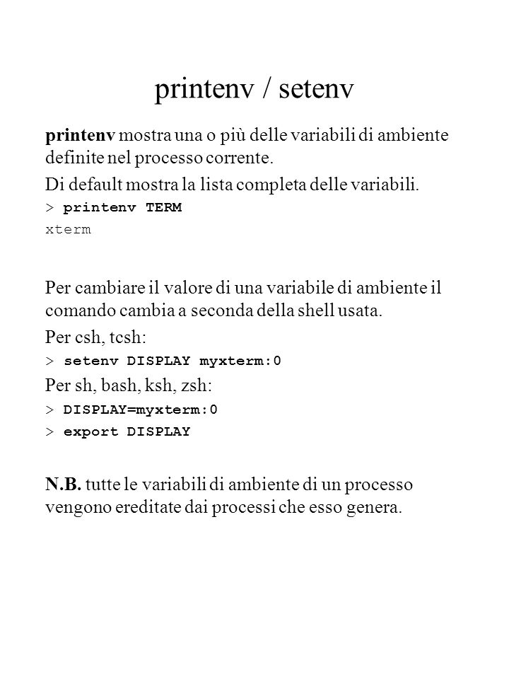printenv / setenv printenv mostra una o più delle variabili di ambiente definite nel processo corrente. Di default mostra la lista completa delle vari