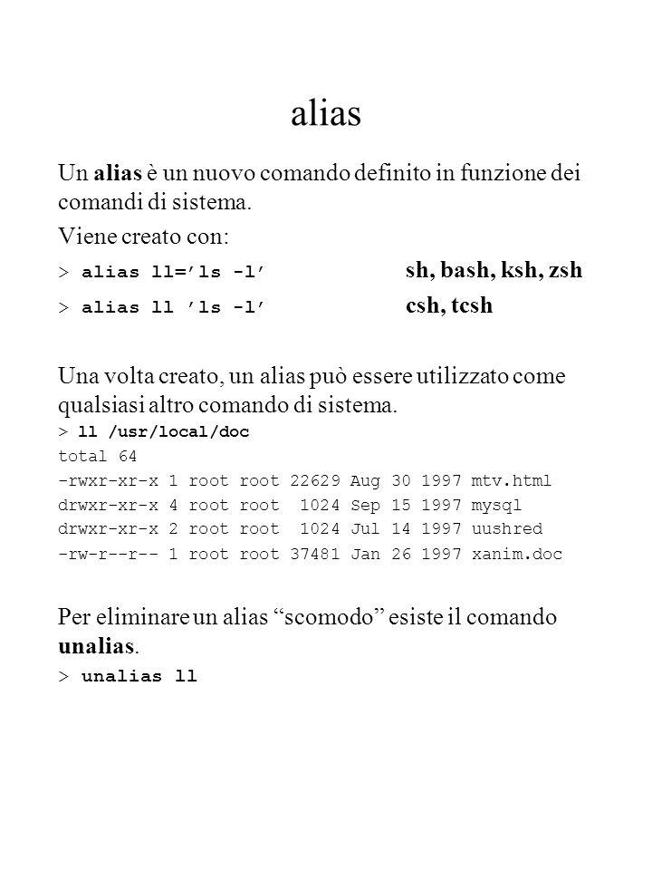 alias Un alias è un nuovo comando definito in funzione dei comandi di sistema. Viene creato con: > alias ll=ls -l sh, bash, ksh, zsh > alias ll ls -l
