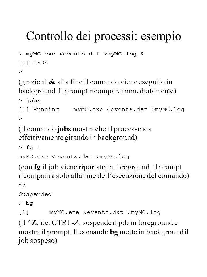 Controllo dei processi: esempio > myMC.exe myMC.log & [1] 1834 > (grazie al & alla fine il comando viene eseguito in background. Il prompt ricompare i