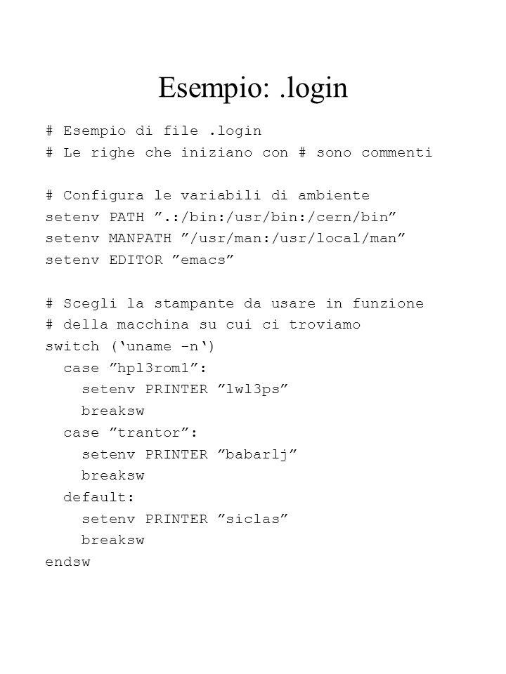 Esempio:.login # Esempio di file.login # Le righe che iniziano con # sono commenti # Configura le variabili di ambiente setenv PATH.:/bin:/usr/bin:/cern/bin setenv MANPATH /usr/man:/usr/local/man setenv EDITOR emacs # Scegli la stampante da usare in funzione # della macchina su cui ci troviamo switch (uname -n) case hpl3rom1: setenv PRINTER lwl3ps breaksw case trantor: setenv PRINTER babarlj breaksw default: setenv PRINTER siclas breaksw endsw