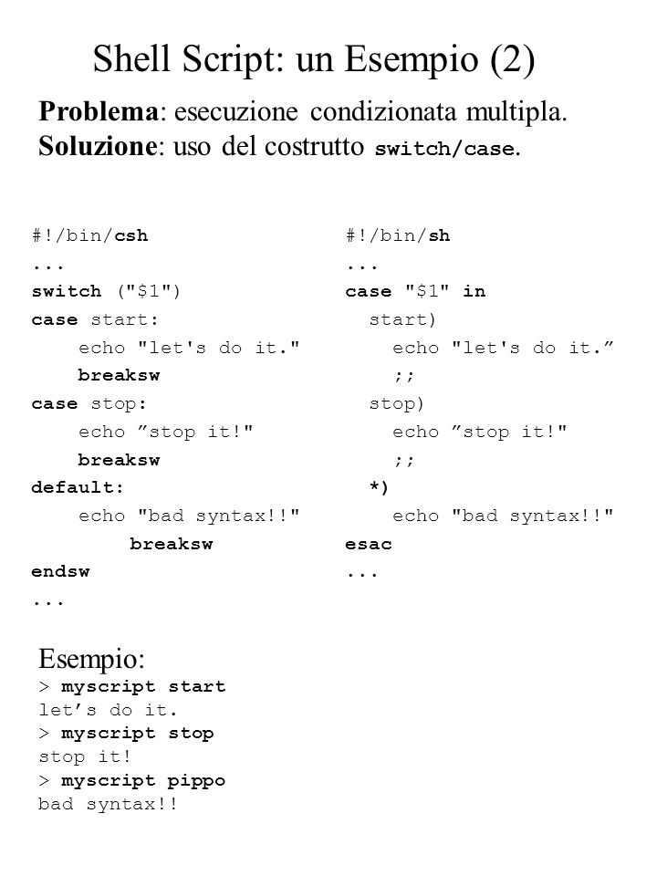 Problema: esecuzione condizionata multipla. Soluzione: uso del costrutto switch/case. #!/bin/csh... switch (