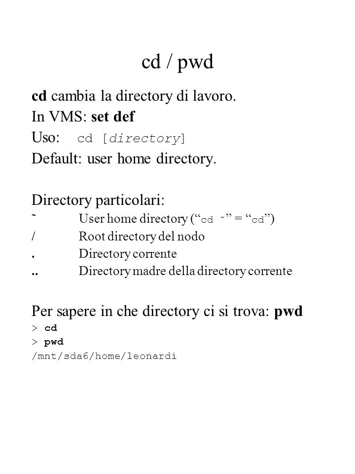 cd / pwd cd cambia la directory di lavoro. In VMS: set def Uso: cd [directory] Default: user home directory. Directory particolari: ˜User home directo