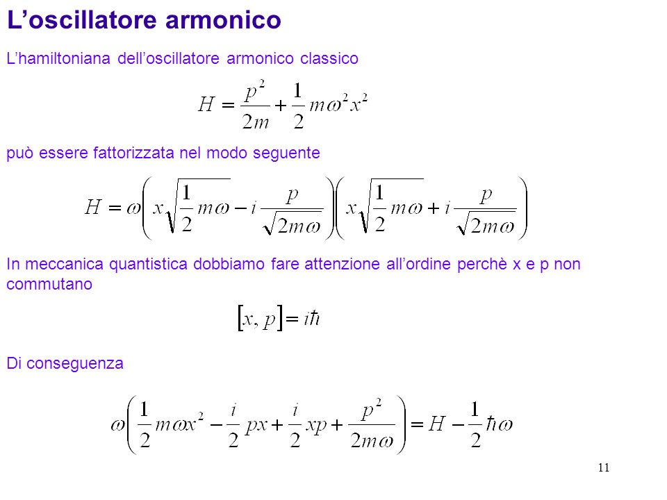 11 Lhamiltoniana delloscillatore armonico classico Loscillatore armonico può essere fattorizzata nel modo seguente In meccanica quantistica dobbiamo fare attenzione allordine perchè x e p non commutano Di conseguenza