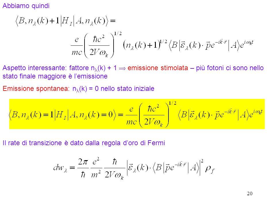 20 Abbiamo quindi Aspetto interessante: fattore n (k) + 1 emissione stimolata – più fotoni ci sono nello stato finale maggiore è lemissione Emissione spontanea: n (k) = 0 nello stato iniziale Il rate di transizione è dato dalla regola doro di Fermi