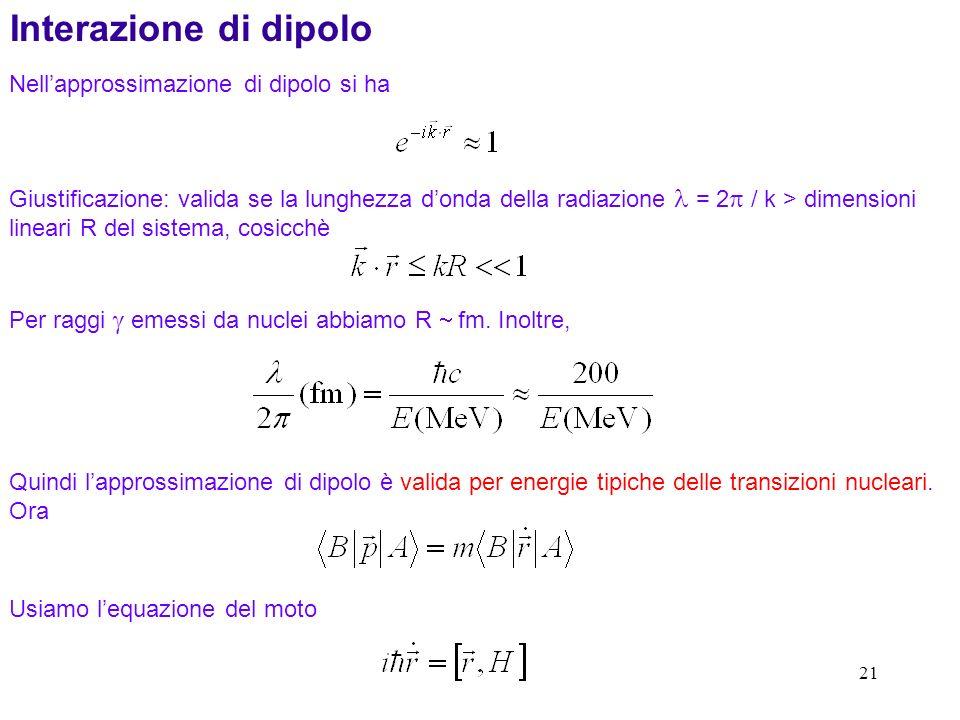 21 Nellapprossimazione di dipolo si ha Giustificazione: valida se la lunghezza donda della radiazione = 2 / k > dimensioni lineari R del sistema, cosicchè Interazione di dipolo Per raggi emessi da nuclei abbiamo R fm.