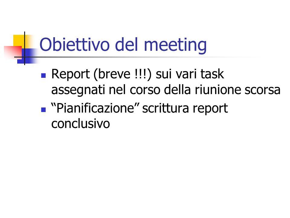 Obiettivo del meeting Report (breve !!!) sui vari task assegnati nel corso della riunione scorsa Pianificazione scrittura report conclusivo