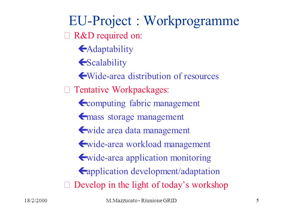 18/2/2000M.Mazzucato - Riunione GRID5 EU-Project : Workprogramme žR&D required on: çAdaptability çScalability çWide-area distribution of resources žTentative Workpackages: çcomputing fabric management çmass storage management çwide area data management çwide-area workload management çwide-area application monitoring çapplication development/adaptation žDevelop in the light of todays workshop