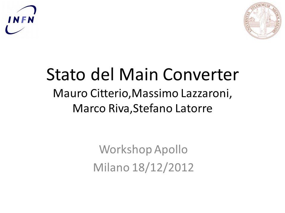 Stato del Main Converter Mauro Citterio,Massimo Lazzaroni, Marco Riva,Stefano Latorre Workshop Apollo Milano 18/12/2012