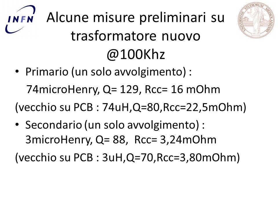 Alcune misure preliminari su trasformatore nuovo @100Khz Primario (un solo avvolgimento) : 74microHenry, Q= 129, Rcc= 16 mOhm (vecchio su PCB : 74uH,Q=80,Rcc=22,5mOhm) Secondario (un solo avvolgimento) : 3microHenry, Q= 88, Rcc= 3,24mOhm (vecchio su PCB : 3uH,Q=70,Rcc=3,80mOhm)