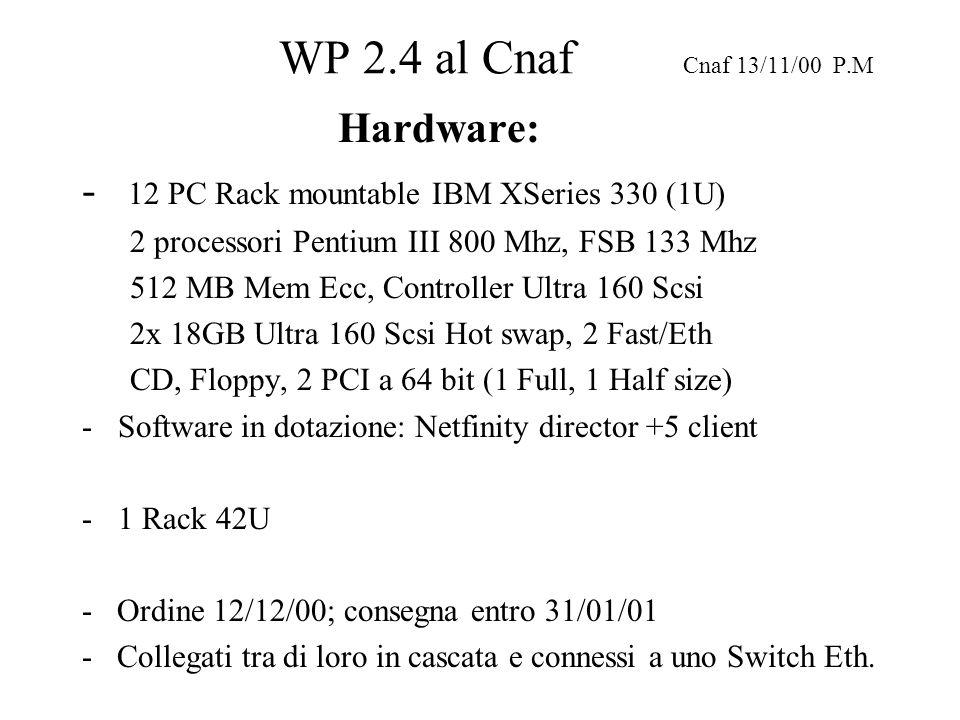WP 2.4 al Cnaf Cnaf 13/11/00 P.M Hardware: - 12 PC Rack mountable IBM XSeries 330 (1U) 2 processori Pentium III 800 Mhz, FSB 133 Mhz 512 MB Mem Ecc, Controller Ultra 160 Scsi 2x 18GB Ultra 160 Scsi Hot swap, 2 Fast/Eth CD, Floppy, 2 PCI a 64 bit (1 Full, 1 Half size) -Software in dotazione: Netfinity director +5 client -1 Rack 42U - Ordine 12/12/00; consegna entro 31/01/01 - Collegati tra di loro in cascata e connessi a uno Switch Eth.