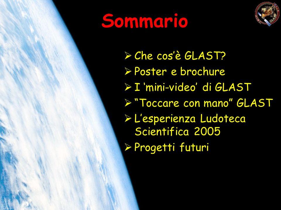 Sommario Che cosè GLAST? Poster e brochure I mini-video di GLAST Toccare con mano GLAST Lesperienza Ludoteca Scientifica 2005 Progetti futuri