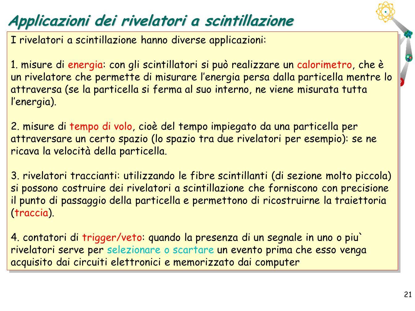 21 I rivelatori a scintillazione hanno diverse applicazioni: 1. misure di energia: con gli scintillatori si può realizzare un calorimetro, che è un ri