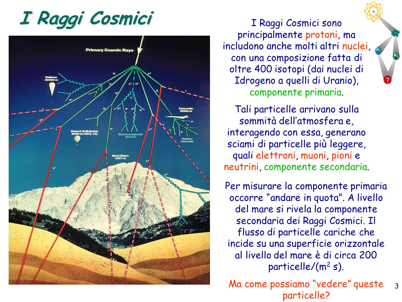 3 3 I Raggi Cosmici I Raggi Cosmici sono principalmente protoni, ma includono anche molti altri nuclei, con una composizione fatta di oltre 400 isotop