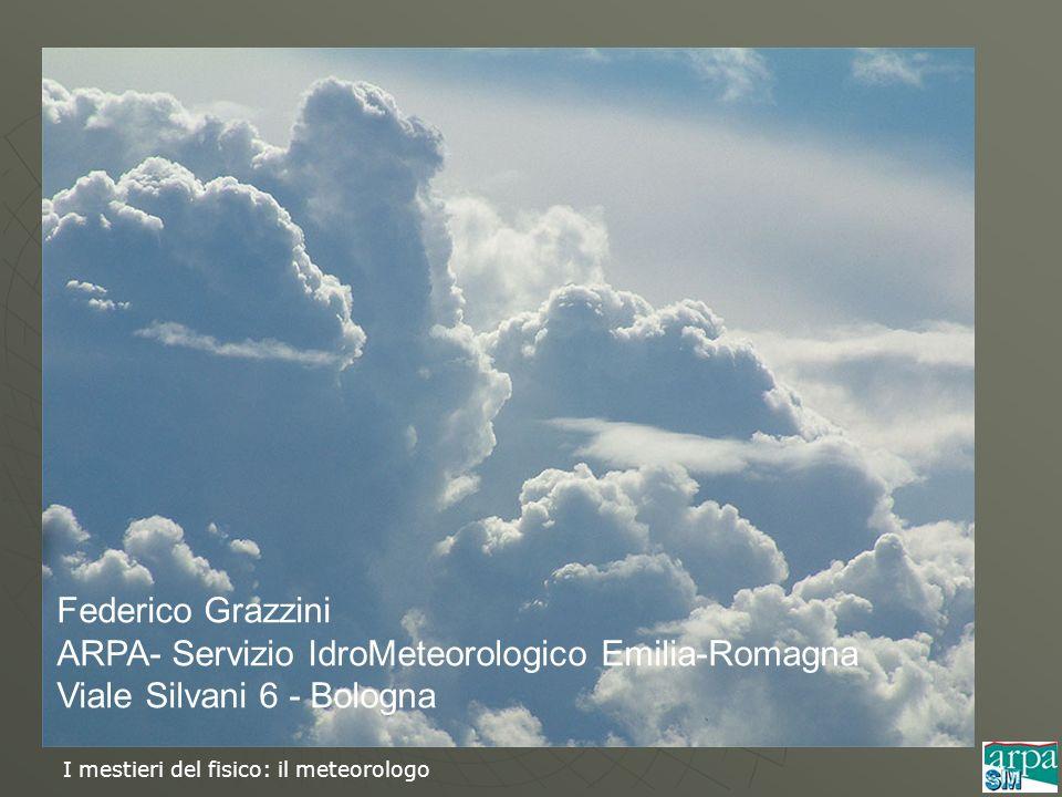 I mestieri del fisico: il meteorologo Federico Grazzini ARPA- Servizio IdroMeteorologico Emilia-Romagna Viale Silvani 6 - Bologna