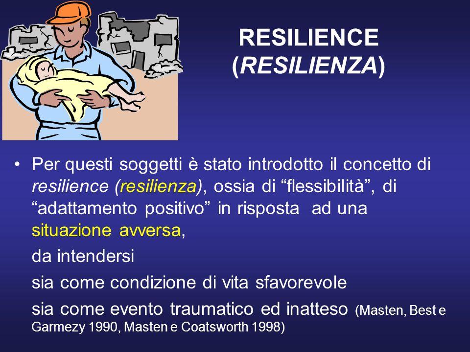RESILIENCE (RESILIENZA) Per questi soggetti è stato introdotto il concetto di resilience (resilienza), ossia di flessibilità, di adattamento positivo in risposta ad una situazione avversa, da intendersi sia come condizione di vita sfavorevole sia come evento traumatico ed inatteso (Masten, Best e Garmezy 1990, Masten e Coatsworth 1998)