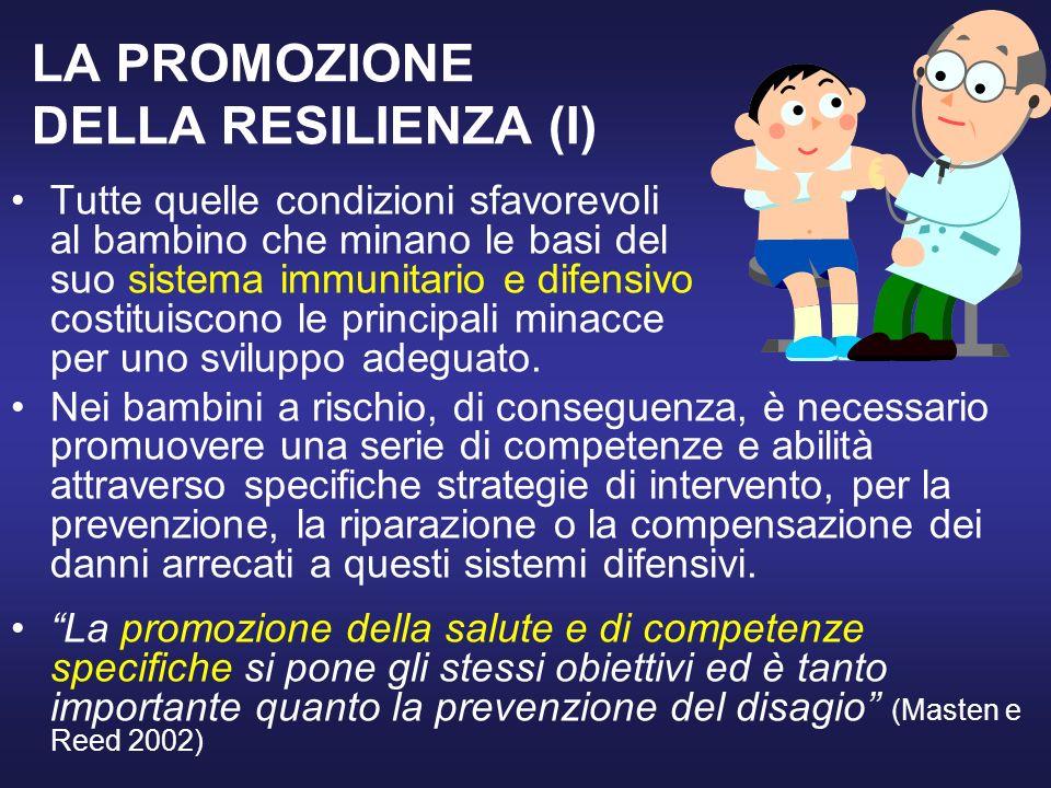 LA PROMOZIONE DELLA RESILIENZA (I) Tutte quelle condizioni sfavorevoli al bambino che minano le basi del suo sistema immunitario e difensivo costituiscono le principali minacce per uno sviluppo adeguato.
