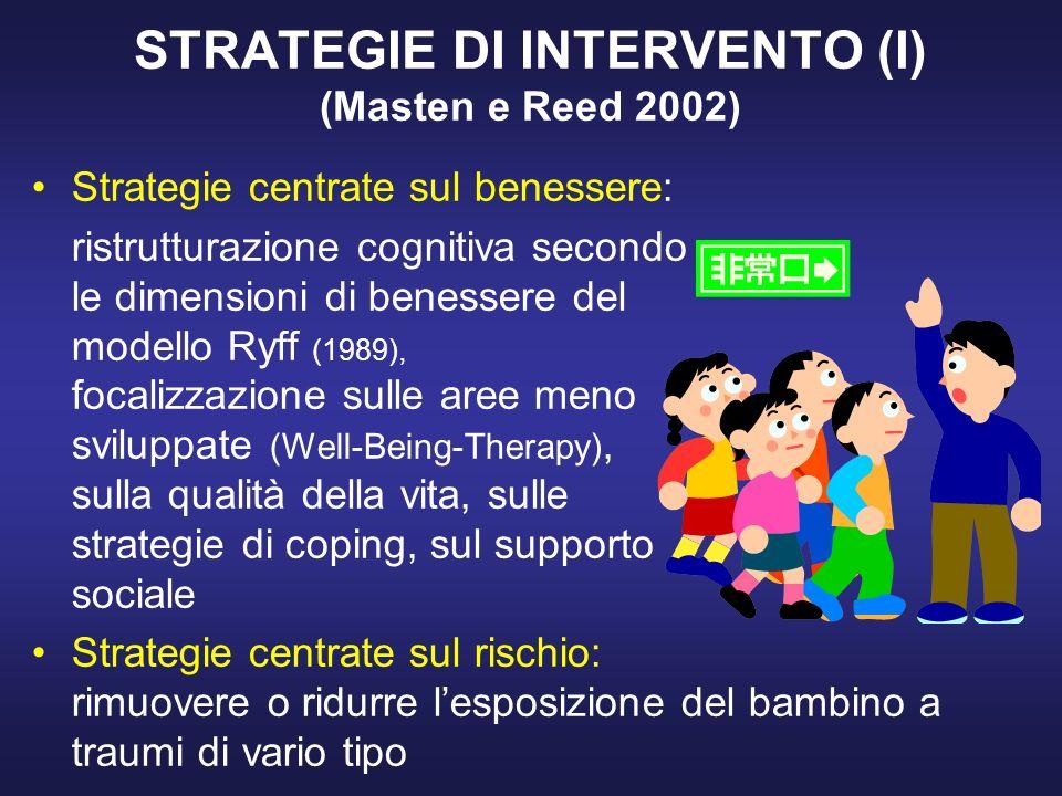 STRATEGIE DI INTERVENTO (I) (Masten e Reed 2002) Strategie centrate sul benessere: ristrutturazione cognitiva secondo le dimensioni di benessere del modello Ryff (1989), focalizzazione sulle aree meno sviluppate (Well-Being-Therapy), sulla qualità della vita, sulle strategie di coping, sul supporto sociale Strategie centrate sul rischio: rimuovere o ridurre lesposizione del bambino a traumi di vario tipo