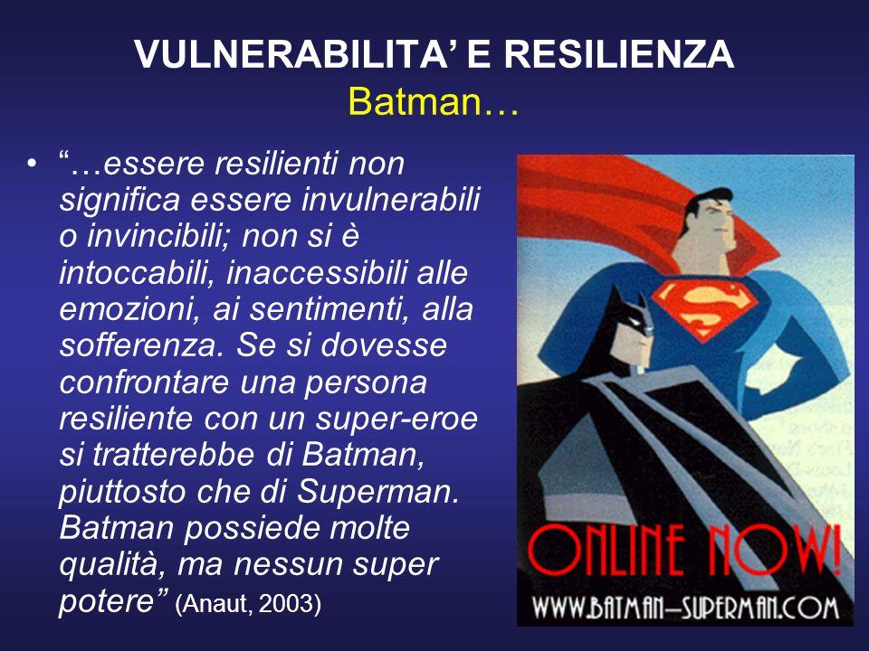 VULNERABILITA E RESILIENZA Batman… …essere resilienti non significa essere invulnerabili o invincibili; non si è intoccabili, inaccessibili alle emozioni, ai sentimenti, alla sofferenza.