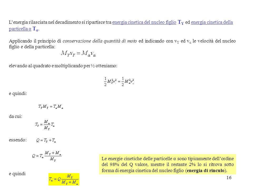 16 Lenergia rilasciata nel decadimento si ripartisce tra energia cinetica del nucleo figlio T Y ed energia cinetica della particella α T α. Applicando