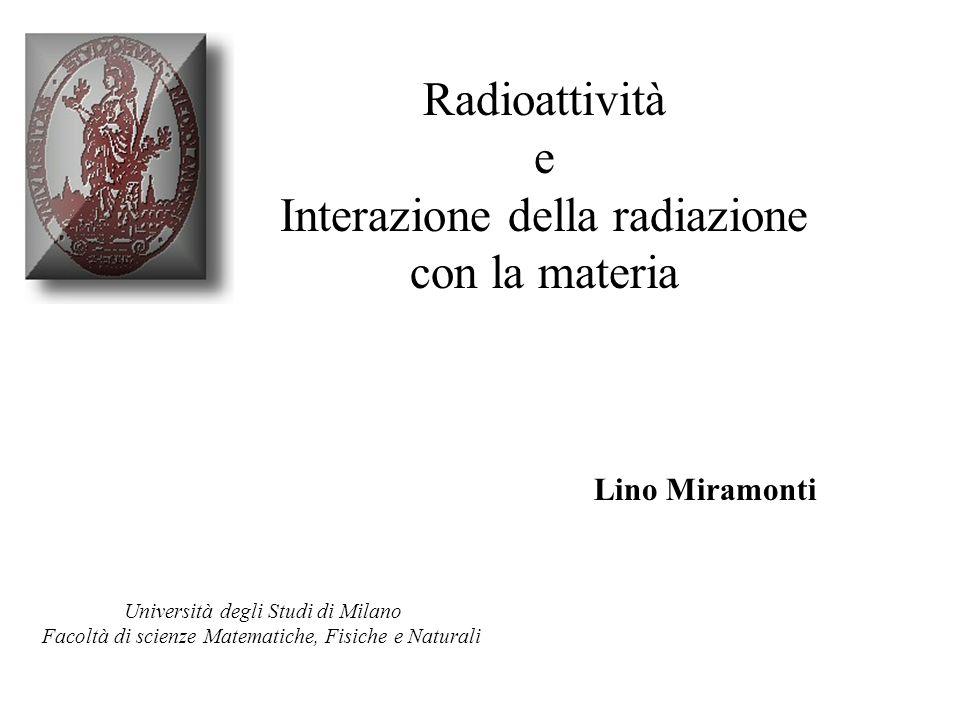 Radioattività e Interazione della radiazione con la materia Lino Miramonti Università degli Studi di Milano Facoltà di scienze Matematiche, Fisiche e