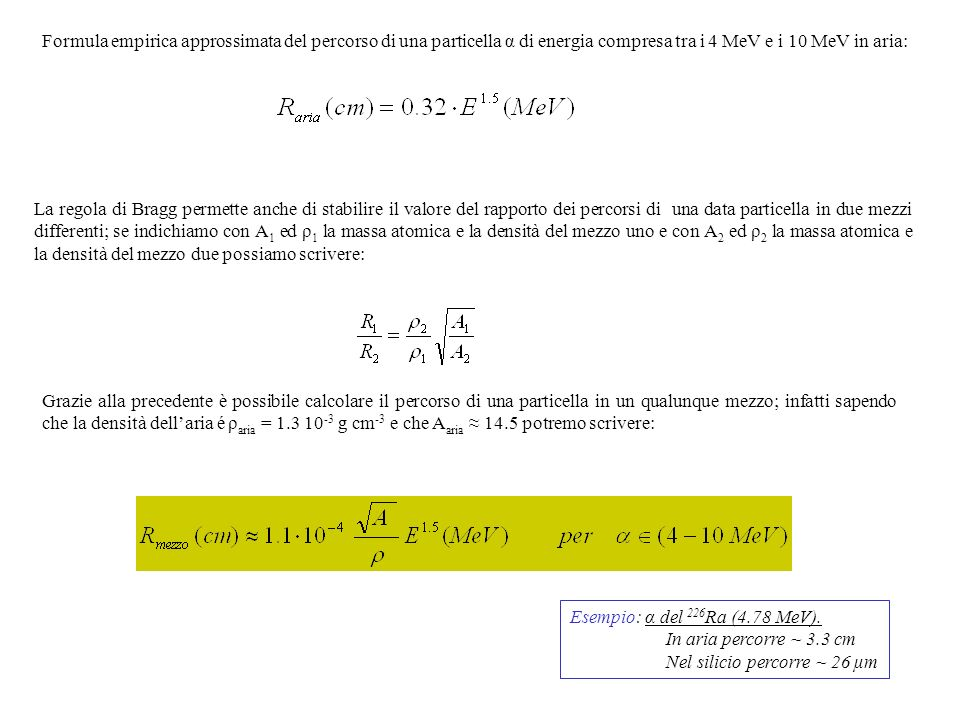 Formula empirica approssimata del percorso di una particella α di energia compresa tra i 4 MeV e i 10 MeV in aria: La regola di Bragg permette anche d