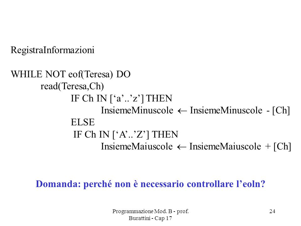 Programmazione Mod. B - prof. Burattini - Cap 17 24 RegistraInformazioni WHILE NOT eof(Teresa) DO read(Teresa,Ch) IF Ch IN [a..z] THEN InsiemeMinuscol