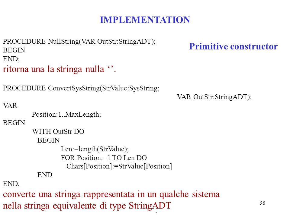 Programmazione Mod. B - prof. Burattini - Cap 17 38 IMPLEMENTATION PROCEDURE NullString(VAR OutStr:StringADT); BEGIN END; ritorna una la stringa nulla