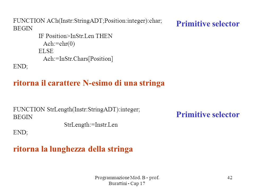 Programmazione Mod. B - prof. Burattini - Cap 17 42 FUNCTION ACh(Instr:StringADT;Position:integer):char; BEGIN IF Position>InStr.Len THEN Ach:=chr(0)