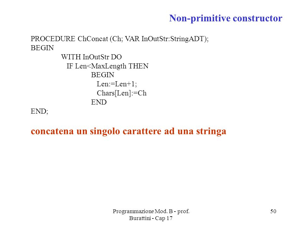 Programmazione Mod. B - prof. Burattini - Cap 17 50 PROCEDURE ChConcat (Ch; VAR InOutStr:StringADT); BEGIN WITH InOutStr DO IF Len<MaxLength THEN BEGI