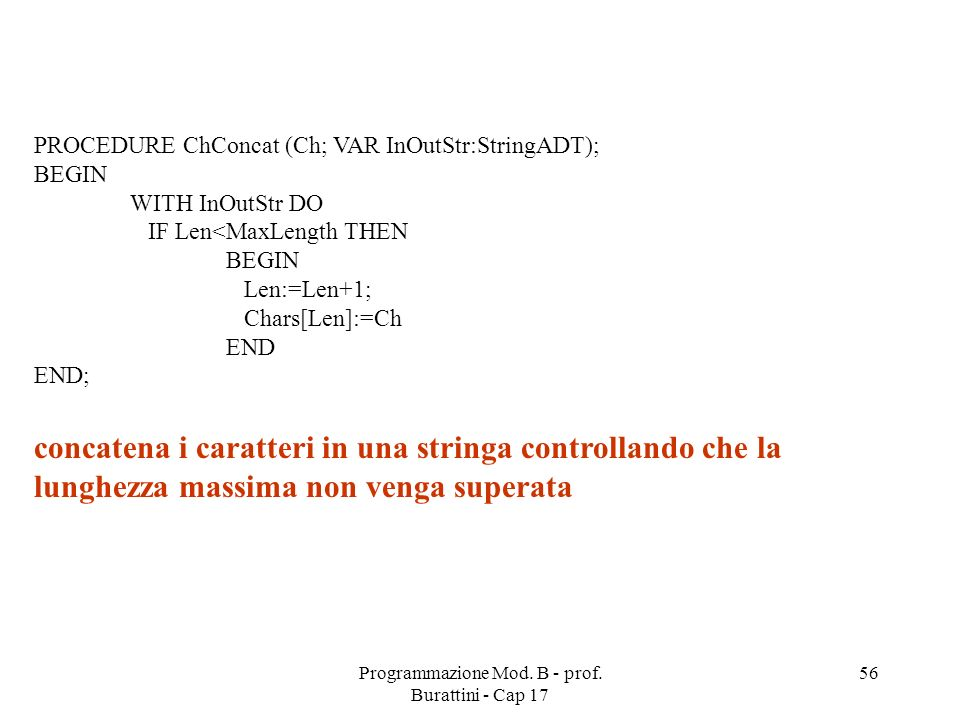 Programmazione Mod. B - prof. Burattini - Cap 17 56 PROCEDURE ChConcat (Ch; VAR InOutStr:StringADT); BEGIN WITH InOutStr DO IF Len<MaxLength THEN BEGI