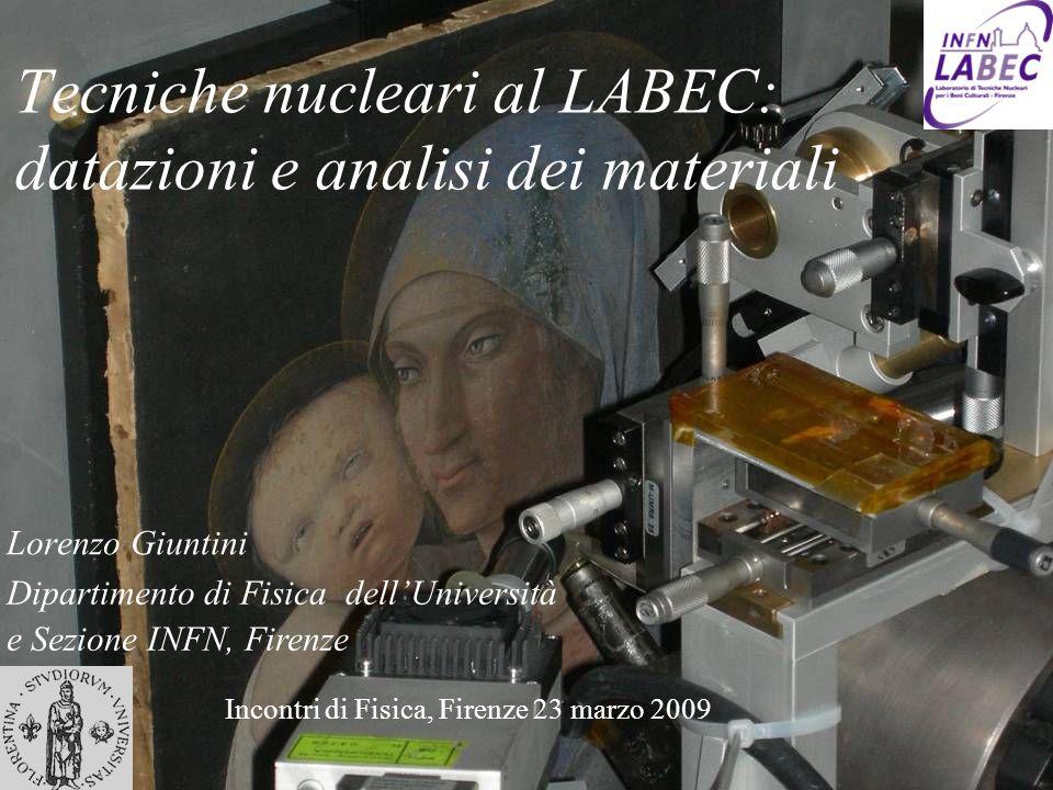 Tecniche nucleari al LABEC: datazioni e analisi dei materiali Lorenzo Giuntini Dipartimento di Fisica dellUniversità e Sezione INFN, Firenze Incontri