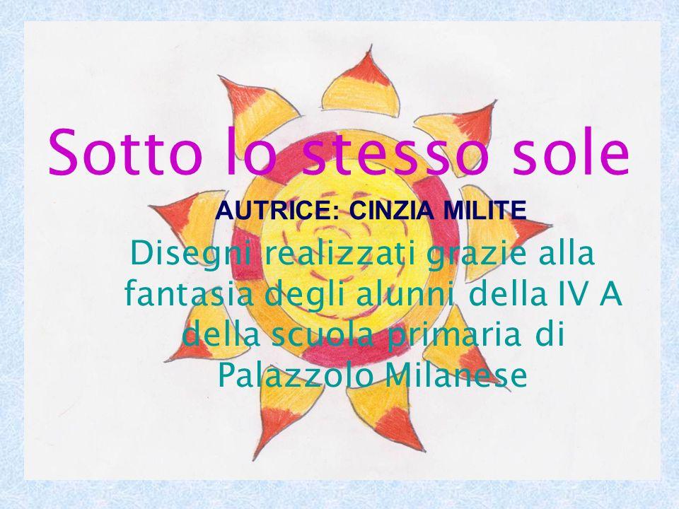 Sotto lo stesso sole Disegni realizzati grazie alla fantasia degli alunni della IV A della scuola primaria di Palazzolo Milanese AUTRICE: CINZIA MILIT