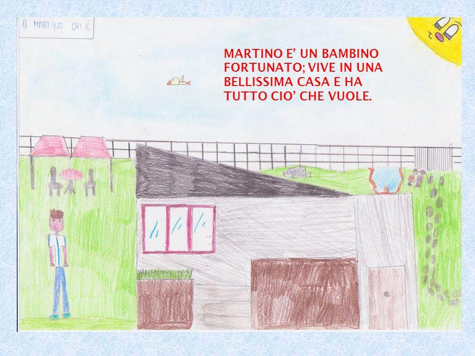 MARTINO E UN BAMBINO FORTUNATO; VIVE IN UNA BELLISSIMA CASA E HA TUTTO CIO CHE VUOLE.
